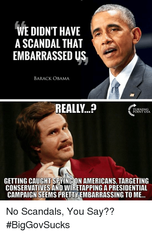 Memes, Obama, and Barack Obama: WE DIDNT HAVE  A SCANDAL THAT  EMBARRASSED US  BARACK OBAMA  REALLY  CRY  FUINIUS  GETTING CAUGHT SPYING ON AMERICANS, TARGETING  CONSERVATIVES AND WIRETAPPING A PRESIDENTIAL  CAMPAIGN SEEMS PRETTYEMBARRASSING TO ME... No Scandals, You Say?? #BigGovSucks