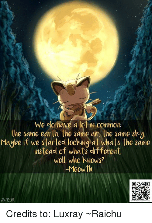 Memes, Common, and 🤖: We do have a lot common  the same earth. the same air the same sky.  Maybe if we started looking at whats the same  instead of whats different  well, who knows?  -Meowth Credits to: Luxray ~Raichu