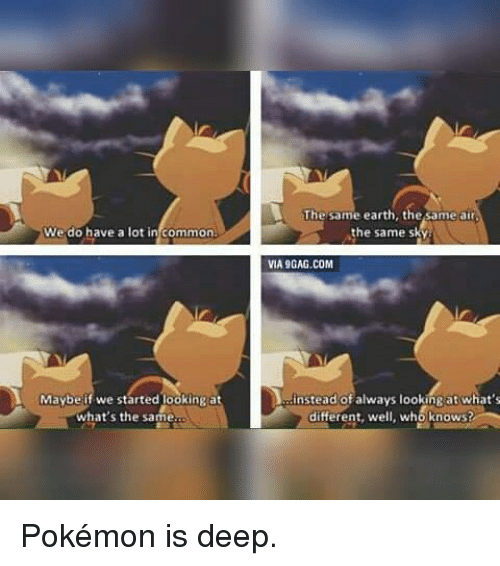 Pokemon, Common, and Commons: We do have a lot in common  Maybe if we started ookingat  what's the same.  The same earth, the same atr  the same s  VIA9GAG.COM  instead of always lookingat what's  who knows?  different, we Pokémon is deep.