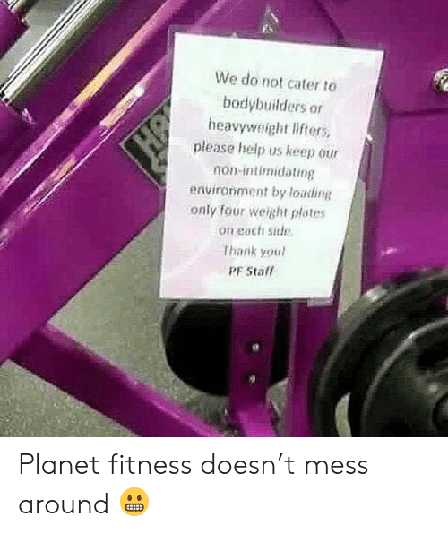 Help, Planet Fitness, and Fitness: We do not cater to  bodybuilders or  heavyweight lifters  please help us keep our  non-intimidating  environment by loading  only four weight plates  on each siel  thank youl  PF Stalf Planet fitness doesn't mess around 😬