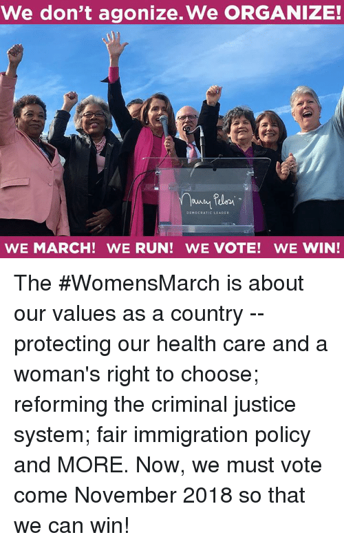 Run, Immigration, and Justice: We don't agonize.We ORGANIZE!  DEMOCRATIC LEADER  WE MARCH! WE RUN! WE VOTE! WE WIN! The #WomensMarch is about our values as a country -- protecting our health care and a woman's right to choose; reforming the criminal justice system; fair immigration policy and MORE. Now, we must vote come November 2018 so that we can win!