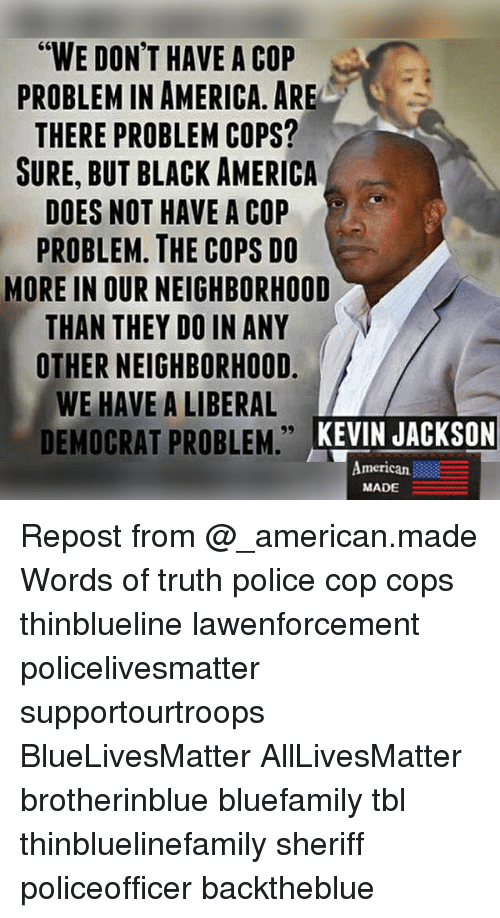 """All Lives Matter, America, and Memes: """"WE DON'T HAVE A COP  PROBLEM IN AMERICA. ARE  THERE PROBLEM COPS?  SURE, BUT BLACK AMERICA  DOES NOT HAVE A COP  PROBLEM. THE COPS DO  MORE IN OUR NEIGHBORHOOD  THAN THEY DO IN ANY  OTHER NEIGHBORHOOD.  WE HAVE A LIBERAL  DEMOCRAT PROBLEM. KEVIN JACKSON  KEVIN JACKSON  American  MADE Repost from @_american.made Words of truth police cop cops thinblueline lawenforcement policelivesmatter supportourtroops BlueLivesMatter AllLivesMatter brotherinblue bluefamily tbl thinbluelinefamily sheriff policeofficer backtheblue"""