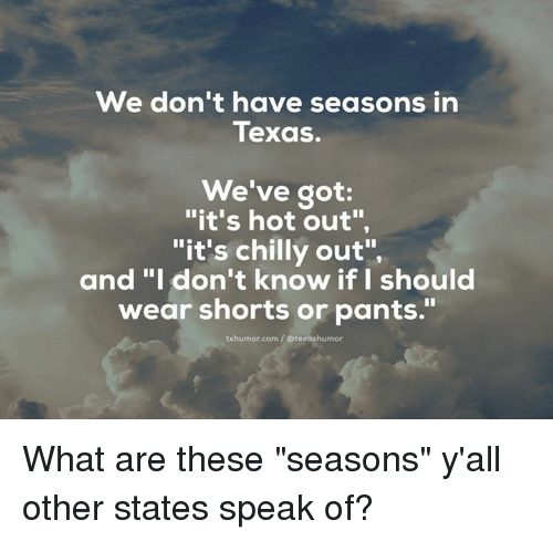 "Chillis, Texas, and Corn: We don't have seasons in  Texas.  We've got  ""it's hot out"",  ""it's chilly out"",  and ""I don't know if I should  wear shorts or pants.""  txhumor corn Otexashumor What are these ""seasons"" y'all other states speak of?"