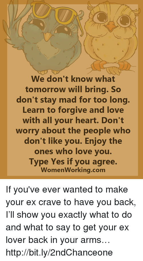Love, Memes, and Heart: We don't know what  tomorrow will bring. So  don't stay mad for too long  Learn to forgive and love  with all your heart. Don't  worry about the people who  don't like you. Enjoy the  ones who love you  Type Yes if you agree  Womenworking.com If you've ever wanted to make your ex crave to have you back, I'll show you exactly what to do and what to say to get your ex lover back in your arms… http://bit.ly/2ndChanceone