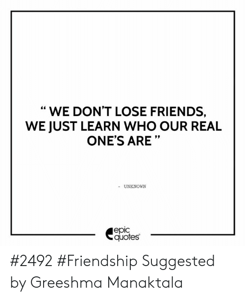 WE DON\'T LOSE FRIENDS WE JUST LEARN WHO OUR REAL ONE\'S ARE ...