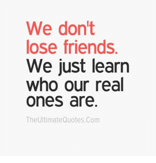 Losing A Friend Quotes Extraordinary We Don't Lose Friends We Just Learn Who Our Real Ones Are The .