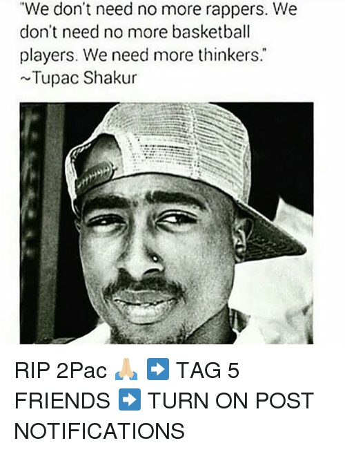 "Basketball, Friends, and Memes: ""We don't need no more rappers. We  don't need no more basketball  players. We need more thinkers.  Tupac Shakur RIP 2Pac 🙏🏼 ➡️ TAG 5 FRIENDS ➡️ TURN ON POST NOTIFICATIONS"