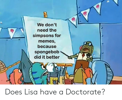 Memes, The Simpsons, and SpongeBob: We don't  need the  simpsons for  memes,  because  spongebob  did it better Does Lisa have a Doctorate?