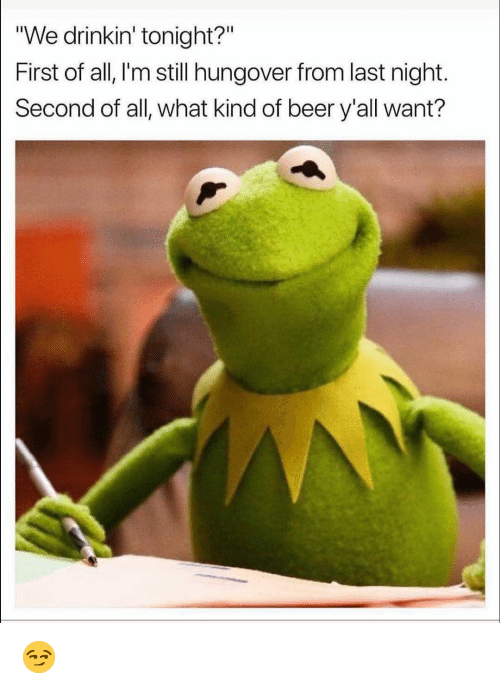 "Beer, Funny, and Last Night: ""We drinkin' tonight?""  First of all, I'm still hungover from last night.  Second of all, what kind of beer y'all want? 😏"