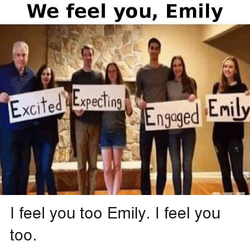 You, Excited, and Feel: We feel you, Emily  Excited Expecting  ngqged Enily I feel you too Emily. I feel you too.
