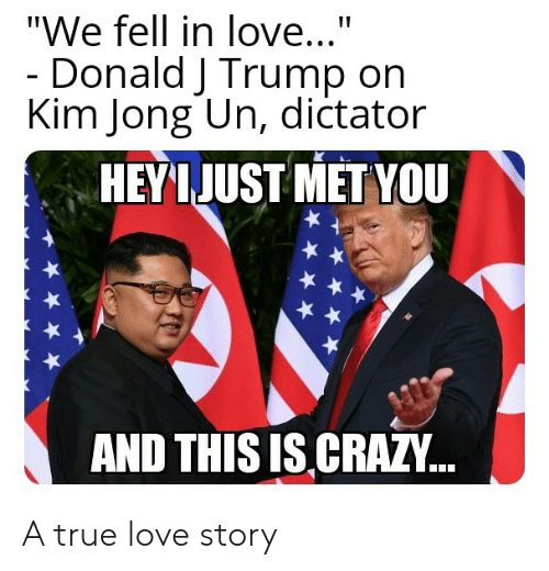 "Crazy, Kim Jong-Un, and Love: ""We fell in love...""  Donald J Trump on  Kim Jong Un, dictator  HEYL JUST MET YOU  AND THIS IS CRAZY.. A true love story"