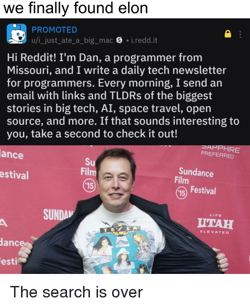 Life, Reddit, and Email: we finally found elon  PROMOTED  u/i_just_ate_a_big_mac S i.redd.it  Hi Reddit! I'm Dan, a programmer from  Missouri, and I write a daily tech newsletter  for programmers. Every morning, I send an  email with links and TLDRs of the biggest  stories in big tech, AI, space travel, open  source, and more. If that sounds interesting to  you, take a second to check it out!  SAPPHIRE  PREFERRED  ance  Fil  15  Sundance  Film  estival  15 Festival  SUNDA  LIFE  UTAH  TEV LA  ELEVATED  ance  esti