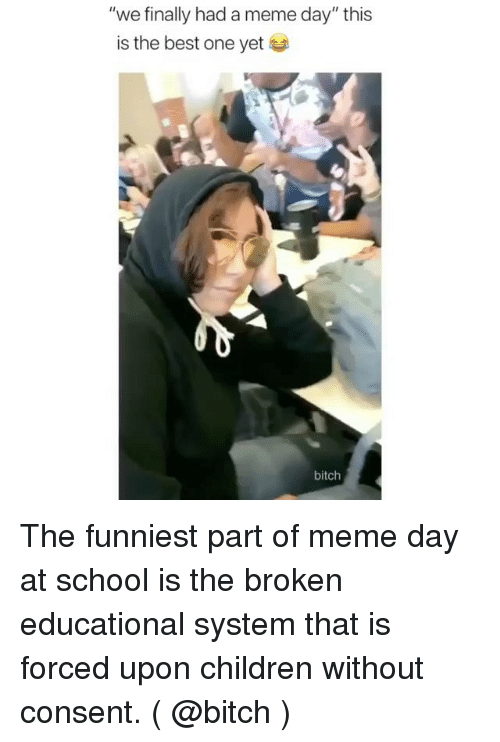 """Bitch, Children, and Meme: """"we finally had a meme day"""" this  is the best one yet  bitch The funniest part of meme day at school is the broken educational system that is forced upon children without consent. ( @bitch )"""
