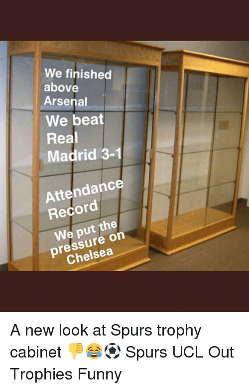 Arsenal, Chelsea, and Funny: We finished  above  Arsenal  We beat  Real  Madrid 3-1  Attendance  Record  We put the  pressure on  Chelsea A new look at Spurs trophy cabinet 👎😂⚽️ Spurs UCL Out Trophies Funny