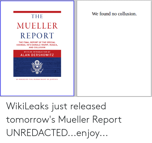 Donald Trump, Justice, and Russia: We found no collusio  n.  THE  MUELLER  REPORT  THE FINAL REPORT OF THE SPECIAL  COUNSEL INTO DONALD TRUMP, RUSSIA  AND COLLUSION  WITH AN INTRODUCTION BY  ALAN DERSHOWITZ  AS ISSUED BY THE DEPARTMENT OF JUSTICE WikiLeaks just released tomorrow's Mueller Report UNREDACTED...enjoy...