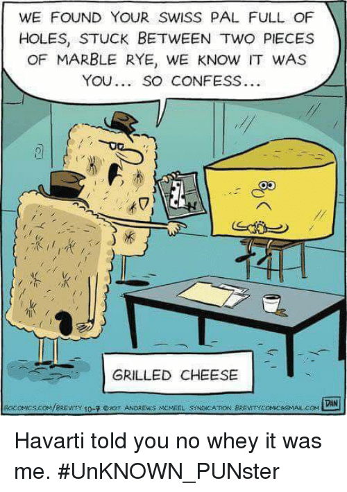 Memes, Holes, and Swiss: WE FOUND YOUR SWISS PAL FULL OF  HOLES, STUCK BETWEEN TWO PIECES  OF MARBLE RYE, WE KNOW IT WAS  YOU. SO CONFESS..  k  冗  GRILLED CHEESE  DAN  socce.acs.coM/BRENTY 10-7。20T ANDREWS MCMEEL SYNDİCATION BREVTYCKeceGMAL.COM Havarti told you no whey it was me. #UnKNOWN_PUNster
