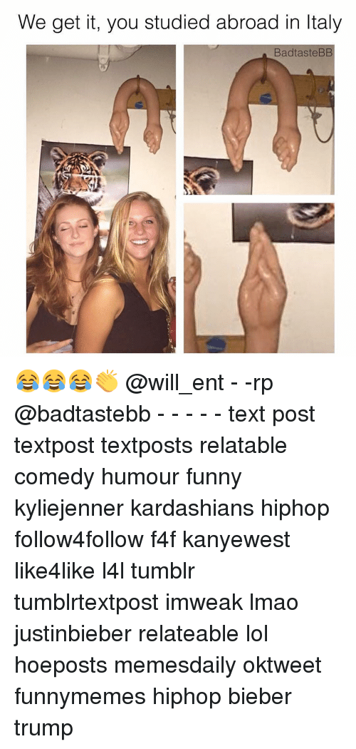Memes, 🤖, and Bieber: We get it, you studied abroad in ltaly  Bad taste BB 😂😂😂👏 @will_ent - -rp @badtastebb - - - - - text post textpost textposts relatable comedy humour funny kyliejenner kardashians hiphop follow4follow f4f kanyewest like4like l4l tumblr tumblrtextpost imweak lmao justinbieber relateable lol hoeposts memesdaily oktweet funnymemes hiphop bieber trump