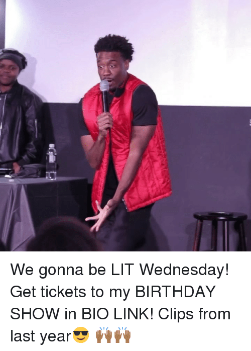 Birthday, Lit, and Memes: We gonna be LIT Wednesday! Get tickets to my BIRTHDAY SHOW in BIO LINK! Clips from last year😎 🙌🏾🙌🏾