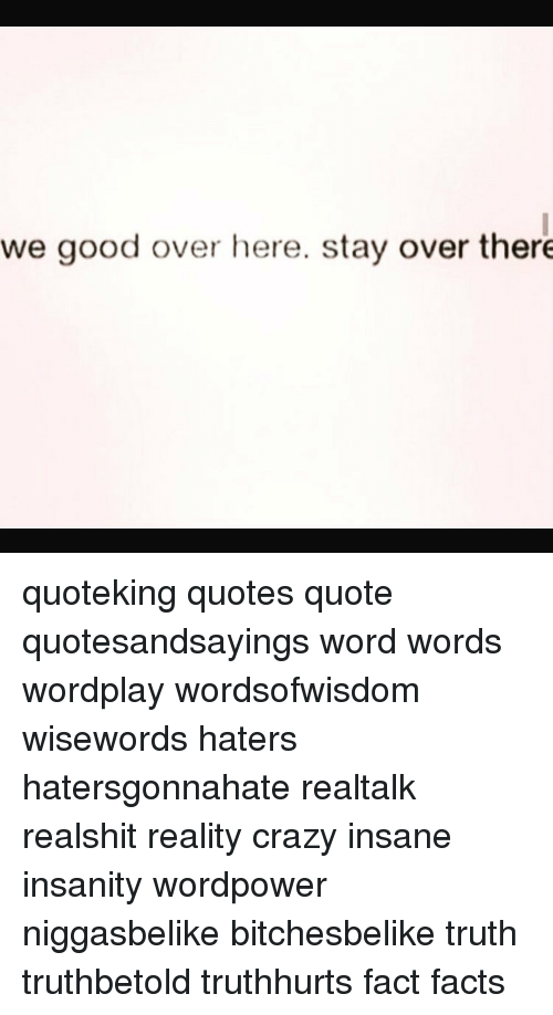 We Good Over Here Stay Over There Quoteking Quotes Quote ...