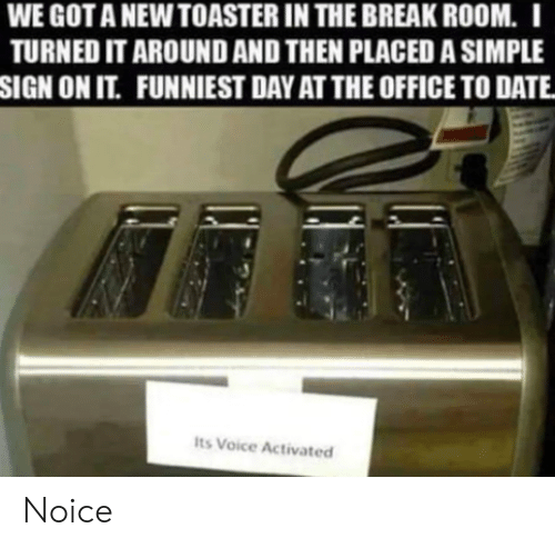 The Office, Break, and Date: WE GOT A NEW TOASTER IN THE BREAK ROOM. I  TURNED IT AROUND AND THEN PLACED A SIMPLE  SIGN ON IT. FUNNIEST DAY AT THE OFFICE TO DATE  Its Voice Activated Noice