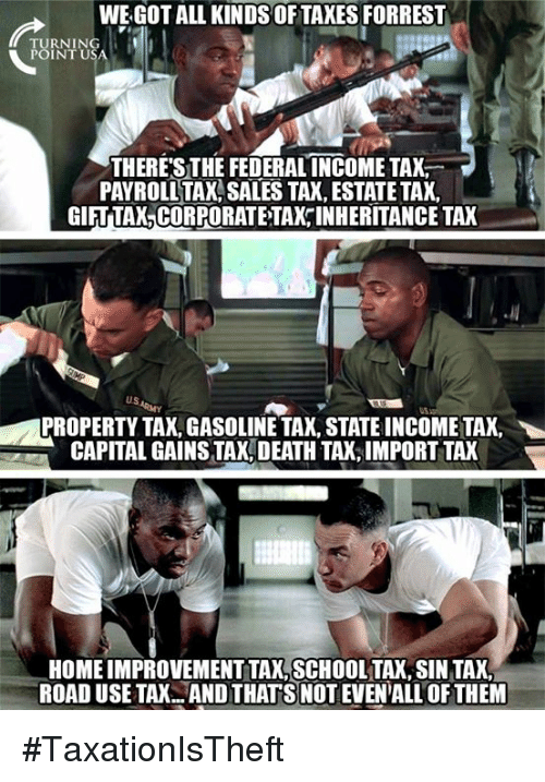 Memes, Capital, and Death: WE GOT ALL KINDS OFTAXES FORREST  TURNING  POINTU  THERESTHE FEDERAL INCOMETAX  PAYROLL TAX SALES TA, ESTATE TAX,  GIFT TAX,CORPORATE TAX INHERITANCE TAX  US  PROPERTY TAX, GASOLINE TAX, STATE INCOME TAX,  CAPITAL GAINS TAX, DEATH TAX,IMPORT TAX  HOME IMPROVEMENT TAX,SCHOOLTAX, SIN TAX  ROAD USE TAX.ANDTHAT S NOT EVEN'ALL OF THEM #TaxationIsTheft