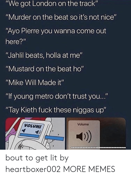 "Dank, Lit, and Memes: ""We got London on the track""  ""Murder on the beat so it's not nice""  ""Ayo Pierre you wanna come out  here?""  ""Jahlil beats, holla at me""  ""Mustard on the beat ho""  ""Mike Will Made it""  ""If young metro don't trust you...""  Tay Kieth fuck these niggas up""  Volume  VOLUMB  a) bout to get lit by heartboxer002 MORE MEMES"