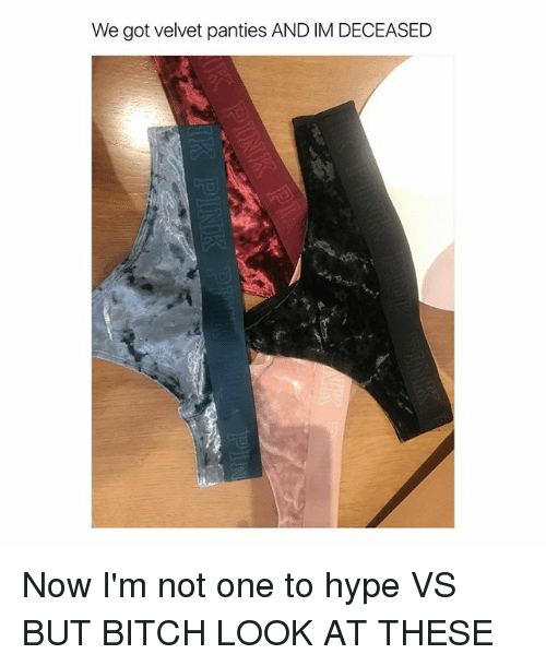 Bitch, Hype, and Girl Memes: We got velvet panties AND IM DECEASED  2 Now I'm not one to hype VS BUT BITCH LOOK AT THESE