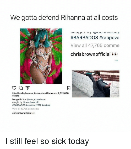 Rihanna, Today, and Sick: We gotta defend Rihanna at all costs  #BARBADOS #cropove  View all 47,765 comme  chrisbrownofficial ..  Liked by daphknees, iamsuedewilliams and 2,621,698  others  badgalriri the @aura experience  caught by @dennisleupold  #BARBADOS #crop○ver2017 #culture  View all 47,765 comments  chrisbrownofficial I still feel so sick today