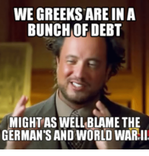 we greeks are in a bunch of debt mightaswell blame 14258323 we greeks are in a bunch of debt mightaswell blame the german's,Debt Meme