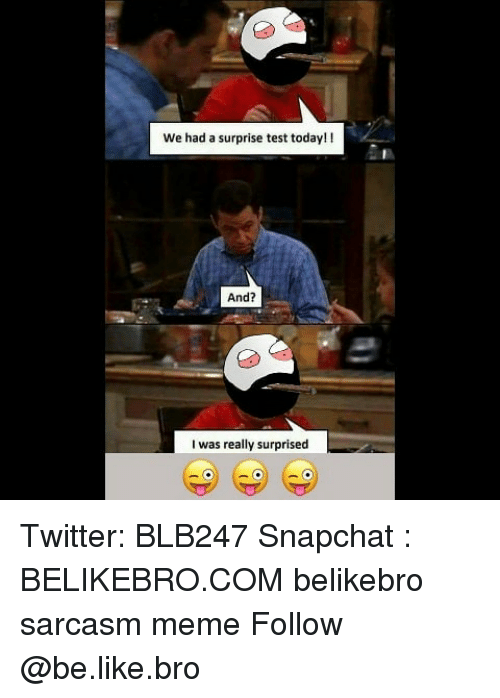 Be Like, Meme, and Memes: We had a surprise test today!!  And?  I was really surprised Twitter: BLB247 Snapchat : BELIKEBRO.COM belikebro sarcasm meme Follow @be.like.bro