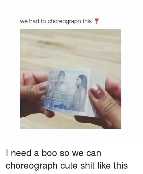 Boo, Cute, and Shit: we had to choreograph this I need a boo so we can choreograph cute shit like this