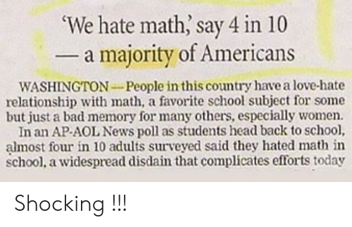Bad, Head, and Love: 'We hate math, say 4 in 10  - a majority of Americans  WASHINGTON-People in this country have a love-hate  relationship with math, a favorite school subject for some  but just a bad memory for many others, especially women.  In an AP-AOL News poll as students head back to school,  almost four in 10 adults surveyed said they hated math in  school, a widespread disdain that complicates efforts today Shocking !!!