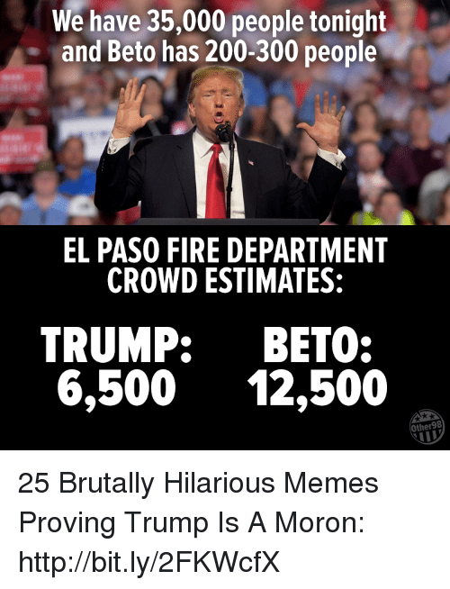 Bailey Jay, Fire, and Memes: We have 35,000 people tonight  and Beto has 200-300 people  EL PASO FIRE DEPARTMENT  CROWD ESTIMATES:  TRUMP: BETO:  6,500 12,500  Other98 25 Brutally Hilarious Memes Proving Trump Is A Moron: http://bit.ly/2FKWcfX