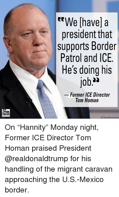 """Memes, News, and Fox News: We [have] a  president tnat  supports Border  Patrol and ICE  He's doing his  Former ICE Director  Tom Homan  FOX  NEWS  chan neI  AP Photo/Richard Drew On """"Hannity"""" Monday night, Former ICE Director Tom Homan praised President @realdonaldtrump for his handling of the migrant caravan approaching the U.S.-Mexico border."""