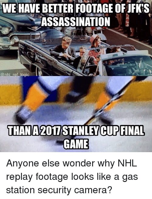 Assassination, Memes, and National Hockey League (NHL): WE HAVE BETTER FOOTAGE OF JFKS  ASSASSINATION  @nhl ref ogic  THAN A 2017  STANLEY FINAL  CUP GAME Anyone else wonder why NHL replay footage looks like a gas station security camera?