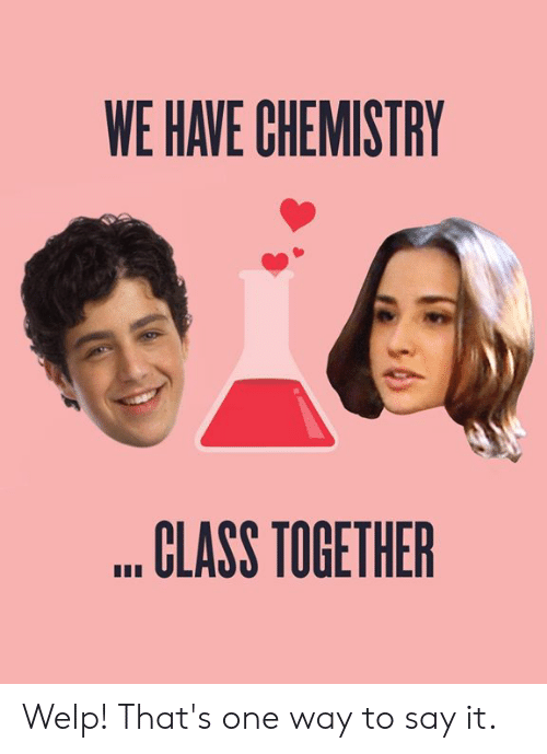 Memes, Say It, and 🤖: WE HAVE CHEMISTRY  CLASS TOGETHER Welp! That's one way to say it.