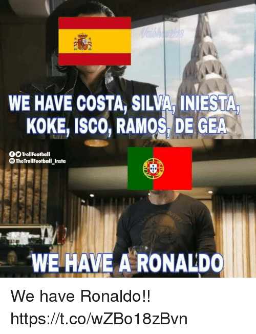 Memes, Ronaldo, and 🤖: WE HAVE COSTA, SILVA INIESTA  KOKE, ISCO, RAMOS, DE GEA  OO TrollFootball  O TheTrollfootball Insta  WE HAVE A RONALDO We have Ronaldo!! https://t.co/wZBo18zBvn