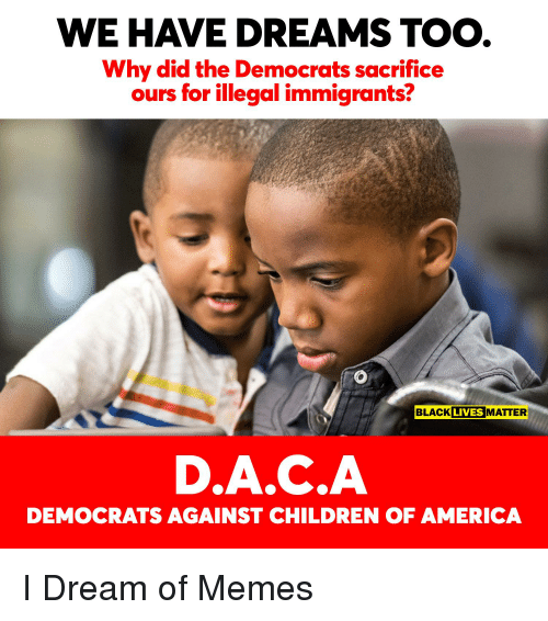 America, Children, and Memes: WE HAVE DREAMS TOO  Why did the Democrats sacrifice  ours for illegal immigrants?  BLACL MATTER  LIVES  D.A.C.A  DEMOCRATS AGAINST CHILDREN OF AMERICA