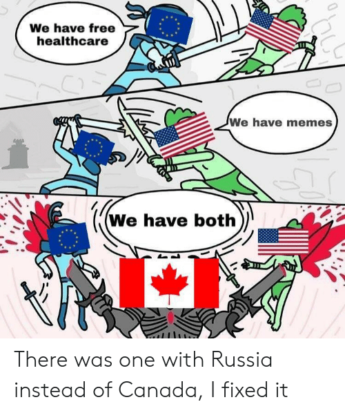 Memes, Canada, and Free: We have free  healthcare  We have memes  We have both) There was one with Russia instead of Canada, I fixed it