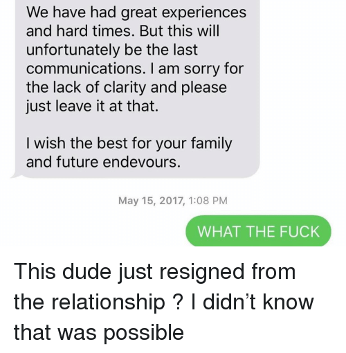Dude, Family, and Future: We have had great experiences  and hard times. But this will  unfortunately be the last  communications. I am sorry for  the lack of clarity and please  just leave it at that.  I wish the best for your family  and future endevours.  May 15, 2017, 1:08 PM  WHAT THE FUCK This dude just resigned from the relationship ? I didn't know that was possible