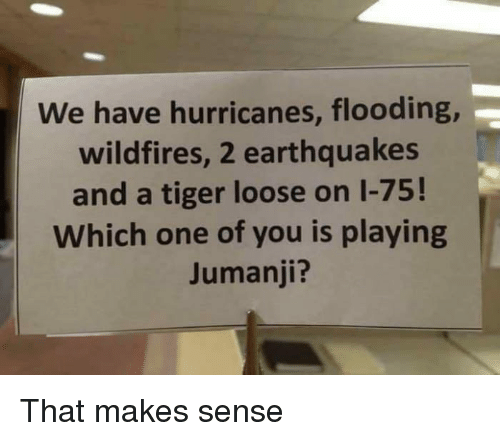 Tiger, Jumanji, and One: We have hurricanes, flooding  wildfires, 2 earthquakes  and a tiger loose on 1-75!  Which one of you is playing  Jumanji? That makes sense