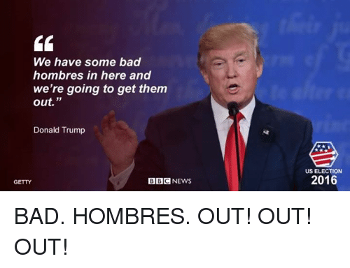 we have some bad hombres in here and were going 5414268 ✅ 25 best memes about donald trump bbc donald trump bbc memes
