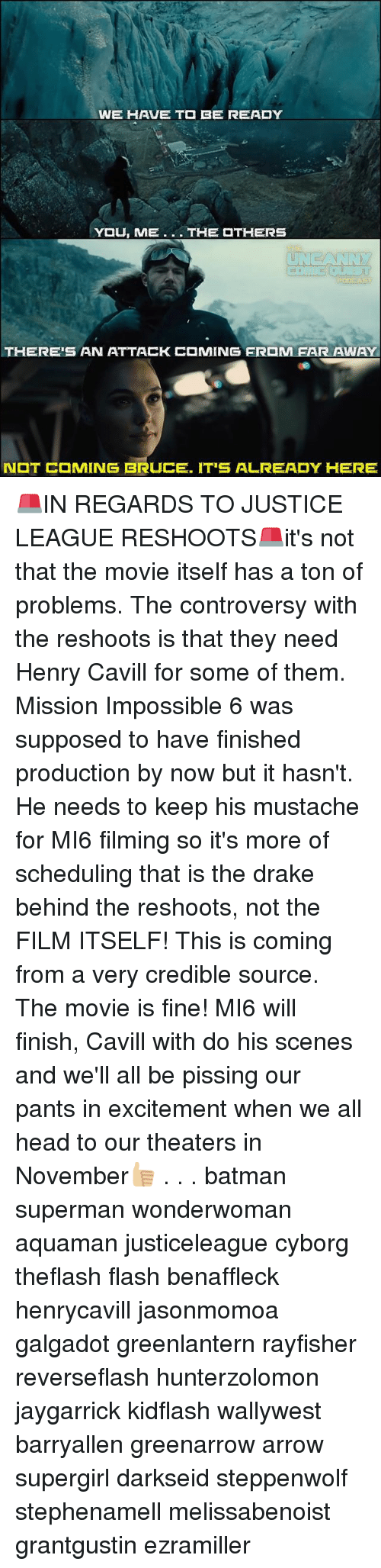 Batman, Drake, and Head: WE HAVE T  BE READY  THERE'S AN ATTACK  MING FR M FAR AWAY  N  T C MING BRUCE. IT'S ALREADY HERE 🚨IN REGARDS TO JUSTICE LEAGUE RESHOOTS🚨it's not that the movie itself has a ton of problems. The controversy with the reshoots is that they need Henry Cavill for some of them. Mission Impossible 6 was supposed to have finished production by now but it hasn't. He needs to keep his mustache for MI6 filming so it's more of scheduling that is the drake behind the reshoots, not the FILM ITSELF! This is coming from a very credible source. The movie is fine! MI6 will finish, Cavill with do his scenes and we'll all be pissing our pants in excitement when we all head to our theaters in November👍🏼 . . . batman superman wonderwoman aquaman justiceleague cyborg theflash flash benaffleck henrycavill jasonmomoa galgadot greenlantern rayfisher reverseflash hunterzolomon jaygarrick kidflash wallywest barryallen greenarrow arrow supergirl darkseid steppenwolf stephenamell melissabenoist grantgustin ezramiller