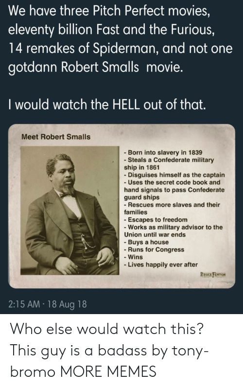 Dank, Memes, and Movies: We have three Pitch Perfect movies,  eleventy billion Fast and the Furious,  14 remakes of Spiderman, and not one  gotdann Robert Smalls movie.  I would watch the HELL out of that  Meet Robert Smalls  - Born into slavery in 1839  - Steals a Confederate military  ship in 1861  Disguises himself as the captain  - Uses the secret code book and  hand signals to pass Confederate  guard ships  - Rescues more slaves and their  families  -Escapes to freedom  -Works as military advisor to the  Union until war ends  - Buys a house  Runs for Congress  - Wins  Lives happily ever after  BRUCE FENTON  2:15 AM 18 Aug 18 Who else would watch this? This guy is a badass by tony-bromo MORE MEMES