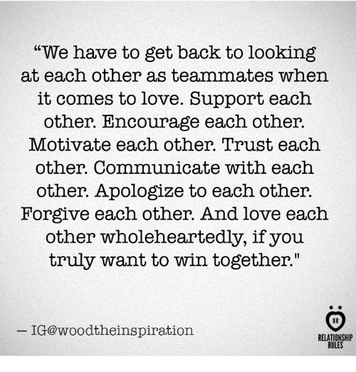 "Love, Back, and Looking: ""We have to get back to looking  at each other as teammates when  it comes to love. Support each  other. Encourage each other.  Motivate each other. Trust each  other. Communicate with each  other. Apologize to each other.  Forgive each other. And love each  other wholeheartedly, if you  truly want to win together""  IG@woodtheinspiration  RELATIONSHIP  RULES"