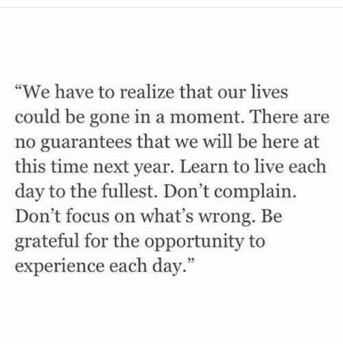 "Focus, Live, and Opportunity: ""We have to realize that our lives  could be gone in a moment. There are  no guarantees that we will be here at  this time next year. Learn to live each  day to the fullest. Don't complain.  Don't focus on what's wrong. Be  grateful for the opportunity to  experience each day."""