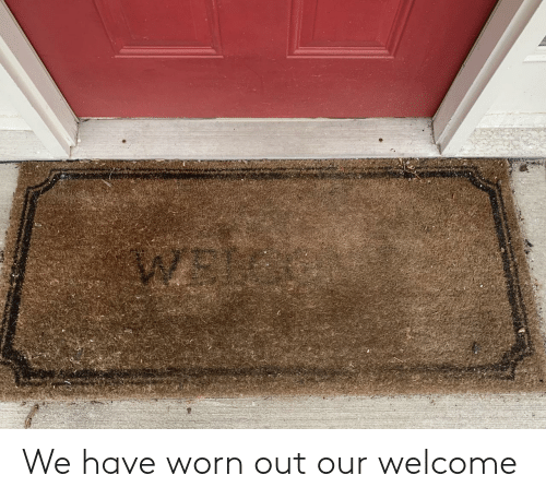 Worn Out,  Welcome, and Out: We have worn out our welcome