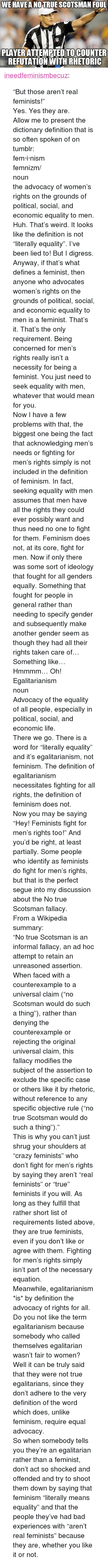 """Bad, Feminism, and Huh: WE HAVEA NOTRUE SCOTSMAN FOUL  PLAYER ATTEMPTED TOCOUNTER  REFUTATION WITH RHETORIC  atlip.com <p><a href=""""http://ineedfeminismbecuz.tumblr.com/post/124366255960/but-those-arent-real-feminists-yes-yes-they"""" class=""""tumblr_blog"""">ineedfeminismbecuz</a>:</p>  <blockquote><p>""""But those aren't real feminists!"""" <br/> Yes. Yes they are.<br/> Allow me to present the dictionary definition that is so often spoken of on tumblr:</p>  <p>fem·i·nism<br/> ˈfeməˌnizəm/<br/> noun<br/> the advocacy of women's rights on the grounds of political, social, and economic equality to men.</p>  <p>Huh. That's weird. It looks like the definition is not """"literally equality"""". I've been lied to! But I digress. Anyway, if that's what defines a feminist, then anyone who advocates women's rights on the grounds of political, social, and economic equality to men is a feminist. That's it. That's the only requirement. Being concerned for men's rights really isn't a necessity for being a feminist. You just need to seek equality with men, whatever that would mean for you. </p>  Now I have a few problems with that, the biggest one being the fact that acknowledging men's needs or fighting for men's rights simply is not included in the definition of feminism. In fact, seeking equality with men assumes that men have all the rights they could ever possibly want and thus need no one to fight for them. Feminism does not, at its core, fight for men. Now if only there was some sort of ideology that fought for all genders equally. Something that fought for people in general rather than needing to specify gender and subsequently make another gender seem as though they had all their rights taken care of… Something like… Hmmmm… Oh!  <p>Egalitarianism <br/>noun <br/>Advocacy of the equality of all people, especially in political, social, and economic life.</p>  <p>There we go. There is a word for """"literally equality"""" and it's egalitarianism, not feminism. The definition of egalitarianism necessi"""