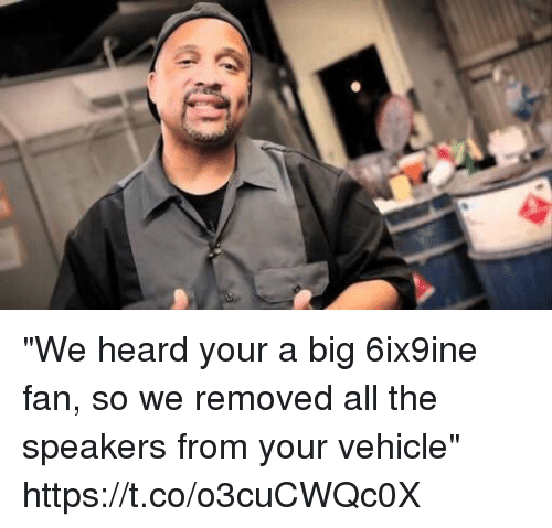 """Hood, All The, and Big: """"We heard your a big 6ix9ine fan, so we removed all the speakers from your vehicle"""" https://t.co/o3cuCWQc0X"""