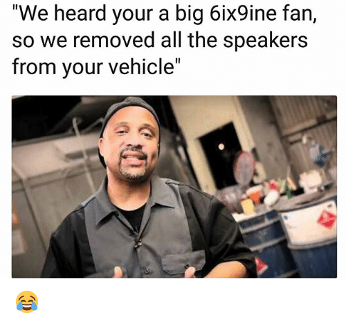 """Memes, All The, and 🤖: """"We heard your a big 6ix9ine fan,  so we removed all the speakers  from your vehicle"""" 😂"""
